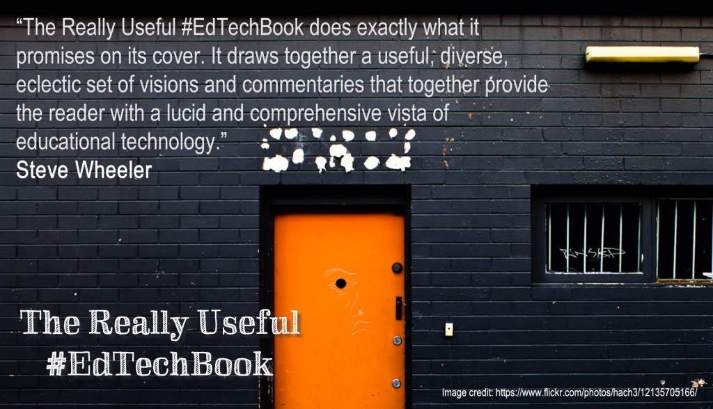 """The Really Useful #EdTechBook does exactly what it promises on its cover. It draws together a useful, diverse, eclectic set of visions and commentaries that together provide the reader with a lucid and comprehensive vista of educational technology."" Steve Wheeler"